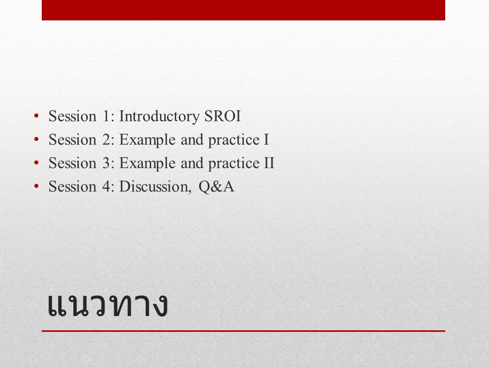 แนวทาง Session 1: Introductory SROI Session 2: Example and practice I