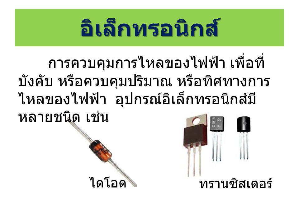 อิเล็กทรอนิกส์ การควบคุมการไหลของไฟฟ้า เพื่อที่บังคับ หรือควบคุมปริมาณ หรือทิศทางการไหลของไฟฟ้า อุปกรณ์อิเล็กทรอนิกส์มีหลายชนิด เช่น.
