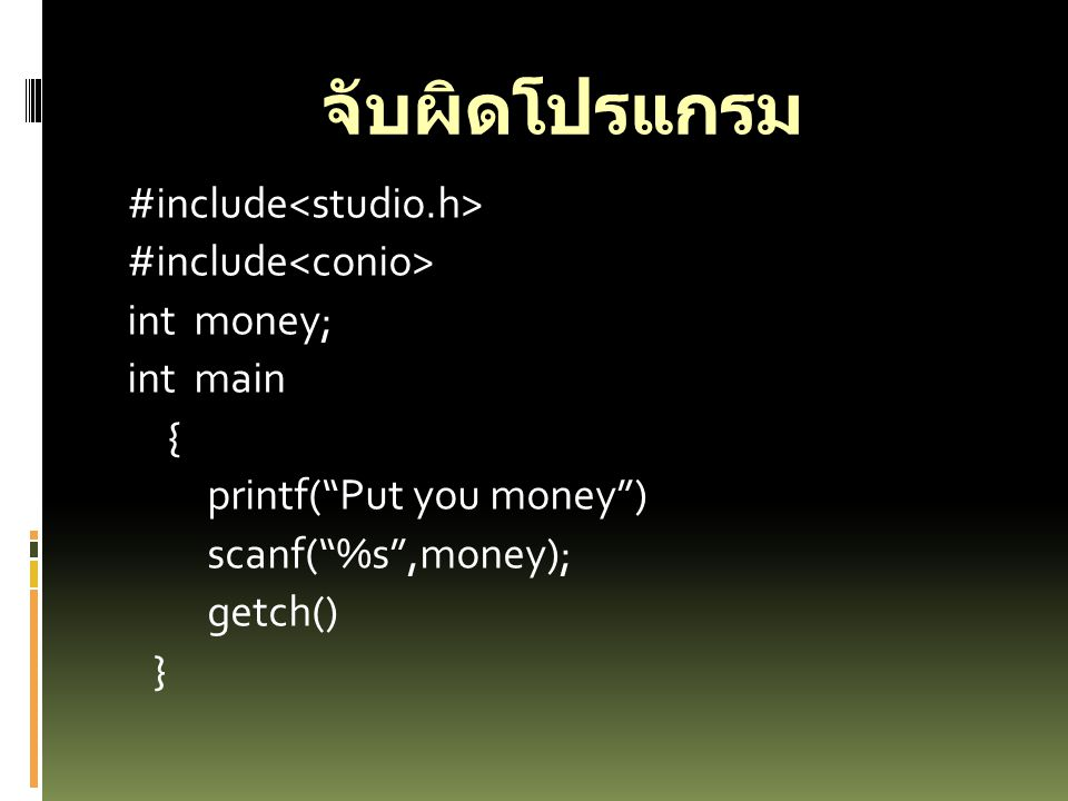 จับผิดโปรแกรม #include<studio.h> #include<conio> int money; int main { printf( Put you money ) scanf( %s ,money); getch() }