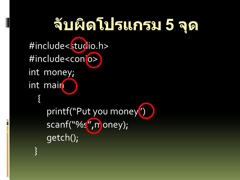 จับผิดโปรแกรม 5 จุด #include<studio.h> #include<conio> int money; int main { printf( Put you money ) scanf( %s ,money); getch(); }