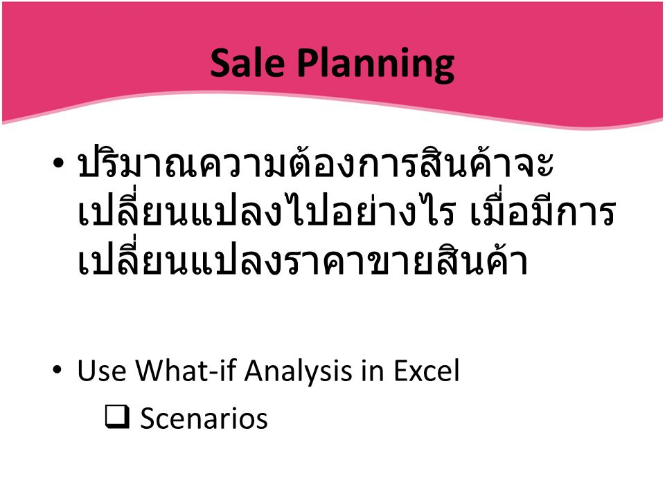 Sale Planning ปริมาณความต้องการสินค้าจะเปลี่ยนแปลงไปอย่างไร เมื่อมีการเปลี่ยนแปลงราคาขายสินค้า. Use What-if Analysis in Excel.