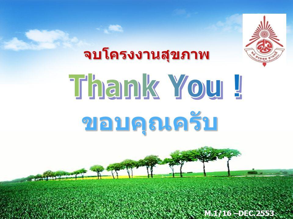 จบโครงงานสุขภาพ Thank You ! ขอบคุณครับ M.1/16 –DEC.2553