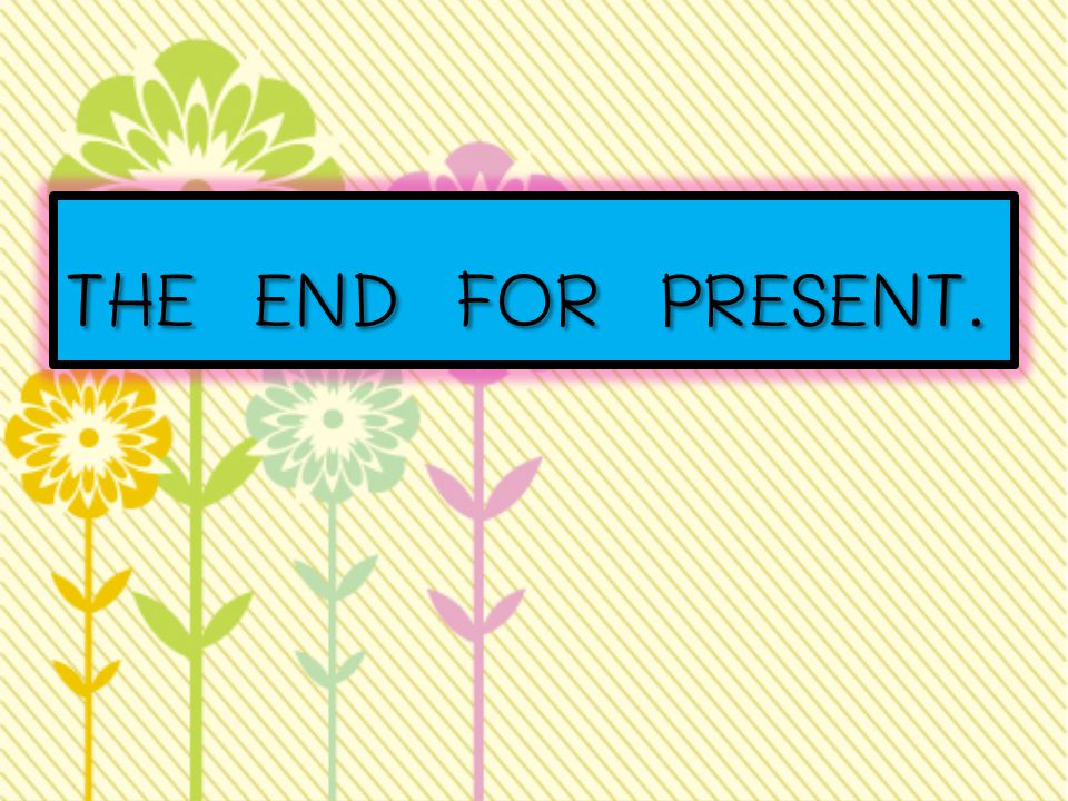 THE END FOR PRESENT.