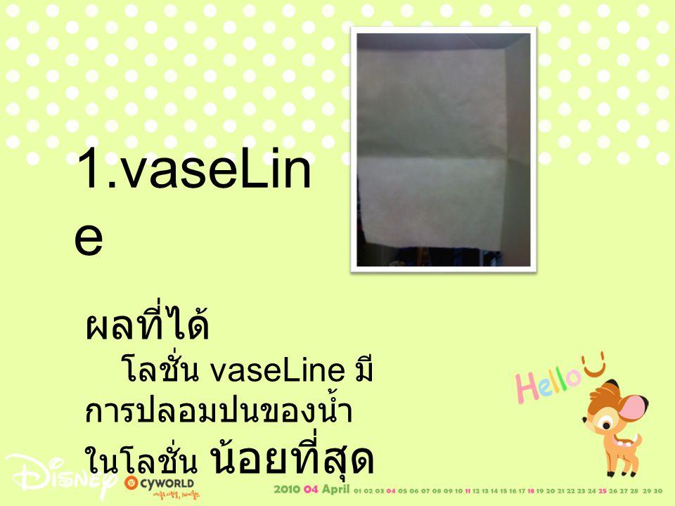 1.vaseLine ผลที่ได้ โลชั่น vaseLine มีการปลอมปนของน้ำในโลชั่น น้อยที่สุด