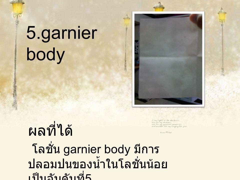 5.garnier body ผลที่ได้ โลชั่น garnier body มีการปลอมปนของน้ำในโลชั่นน้อยเป็นอับดับที่5