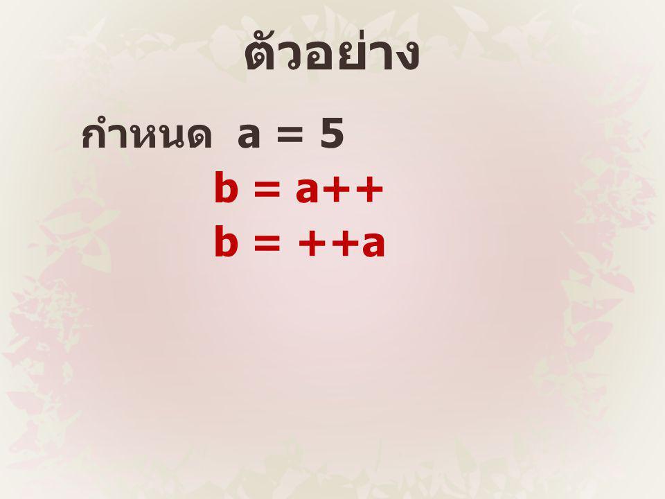 ตัวอย่าง กำหนด a = 5 b = a++ b = ++a