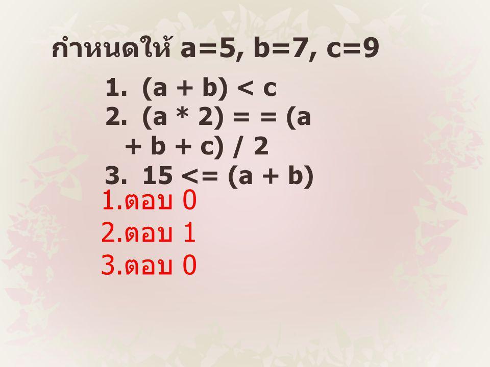 กำหนดให้ a=5, b=7, c=9 1.ตอบ 0 2.ตอบ 1 3.ตอบ 0 1. (a + b) < c