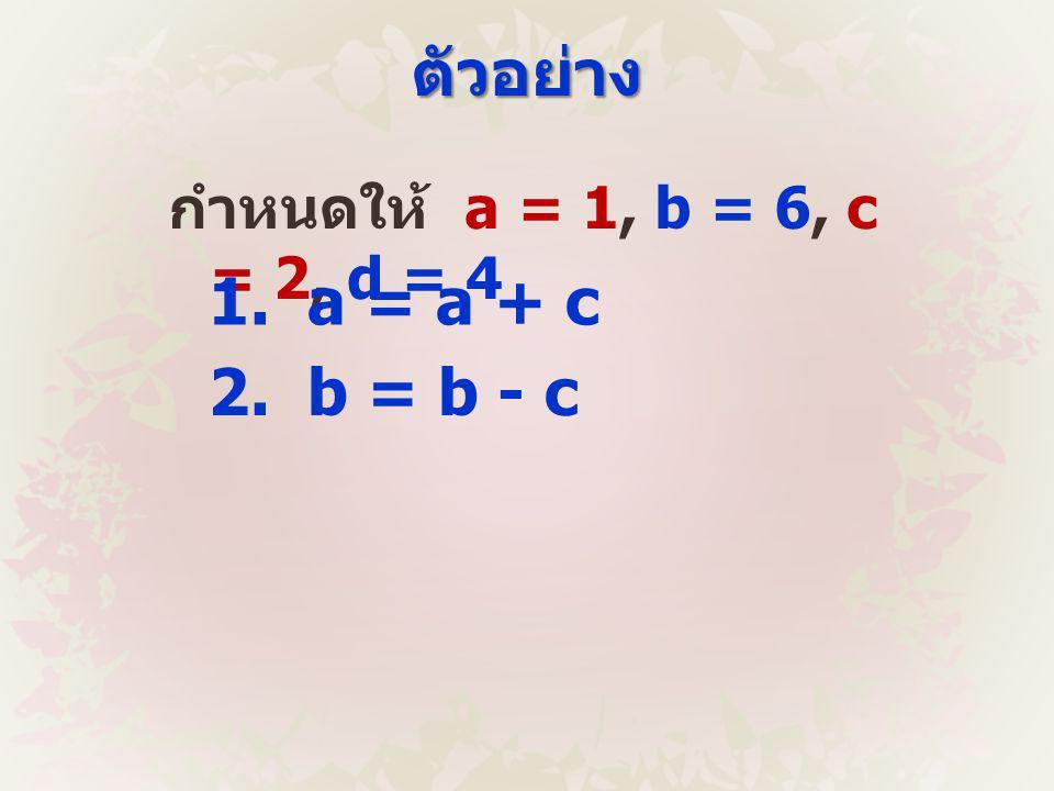 ตัวอย่าง กำหนดให้ a = 1, b = 6, c = 2, d = 4 1. a = a + c 2. b = b - c