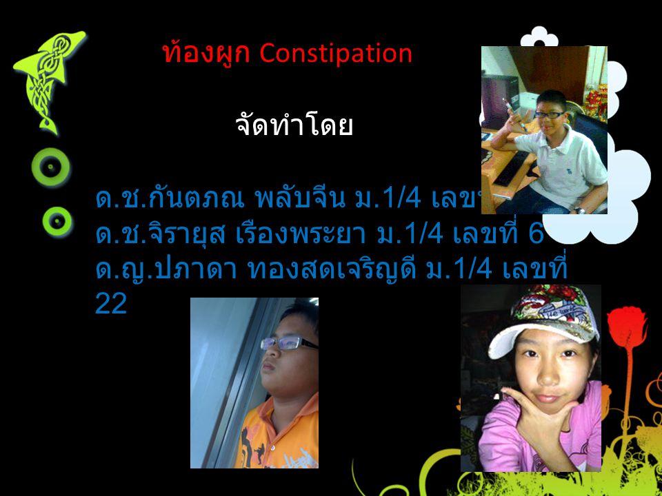 ท้องผูก Constipation จัดทำโดย. ด.ช.กันตภณ พลับจีน ม.1/4 เลขที่ 3. ด.ช.จิรายุส เรืองพระยา ม.1/4 เลขที่ 6.
