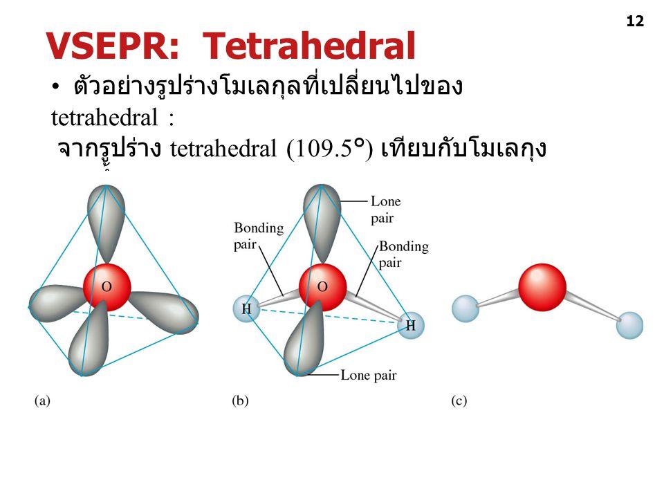 VSEPR: Tetrahedral • ตัวอย่างรูปร่างโมเลกุลที่เปลี่ยนไปของ tetrahedral : จากรูปร่าง tetrahedral (109.5°) เทียบกับโมเลกุงของน้ำ: