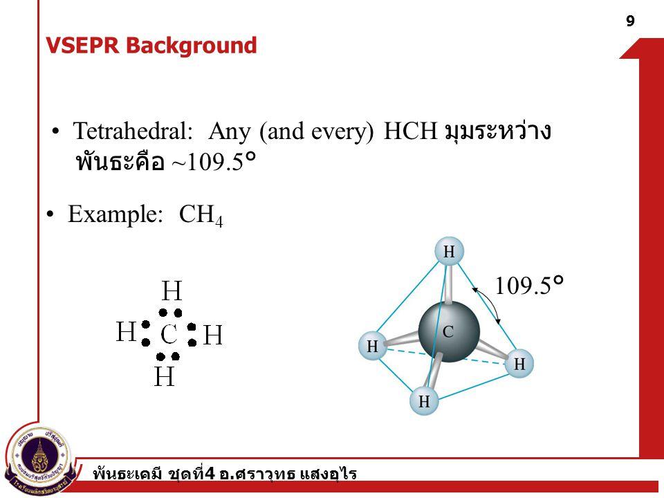 • Tetrahedral: Any (and every) HCH มุมระหว่าง พันธะคือ ~109.5°