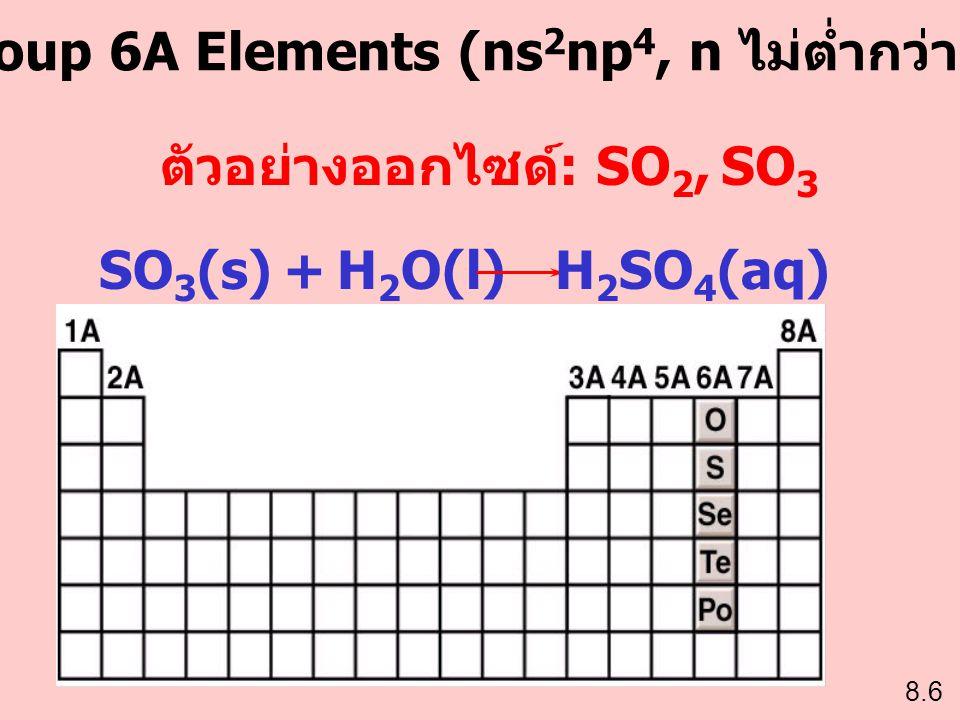 Group 6A Elements (ns2np4, n ไม่ต่ำกว่า 2) ตัวอย่างออกไซด์: SO2, SO3