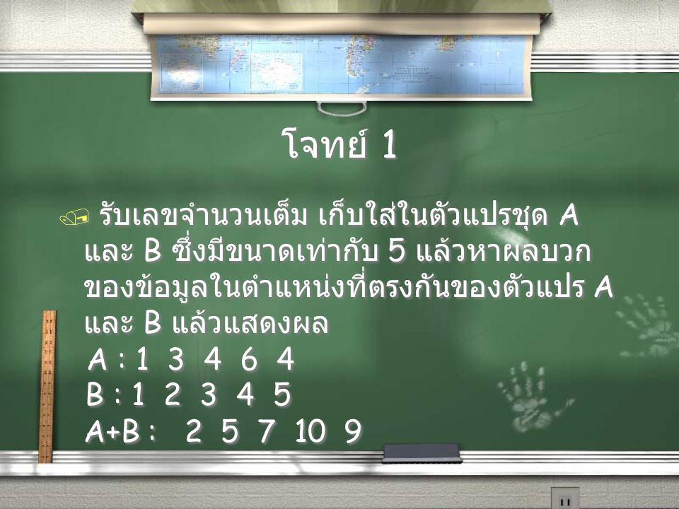 โจทย์ 1 รับเลขจำนวนเต็ม เก็บใส่ในตัวแปรชุด A และ B ซึ่งมีขนาดเท่ากับ 5 แล้วหาผลบวกของข้อมูลในตำแหน่งที่ตรงกันของตัวแปร A และ B แล้วแสดงผล.