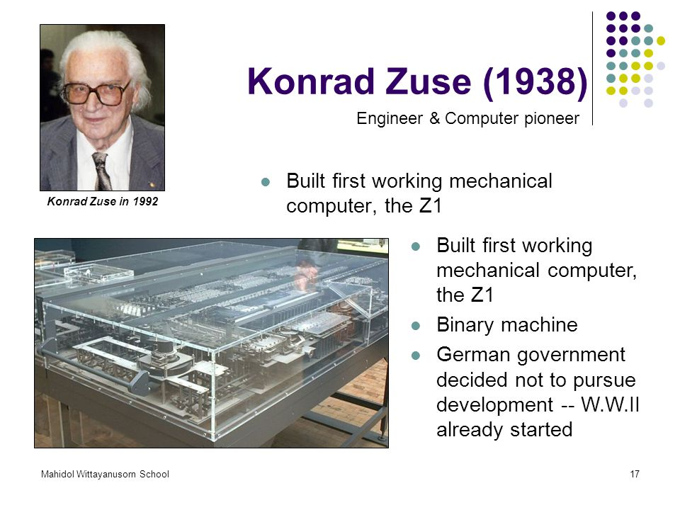Konrad Zuse (1938) Built first working mechanical computer, the Z1