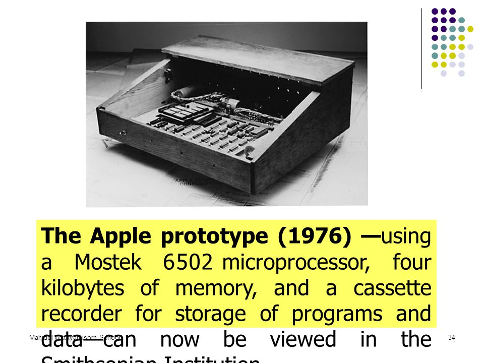 The Apple prototype (1976) —using a Mostek 6502 microprocessor, four kilobytes of memory, and a cassette recorder for storage of programs and data—can now be viewed in the Smithsonian Institution.
