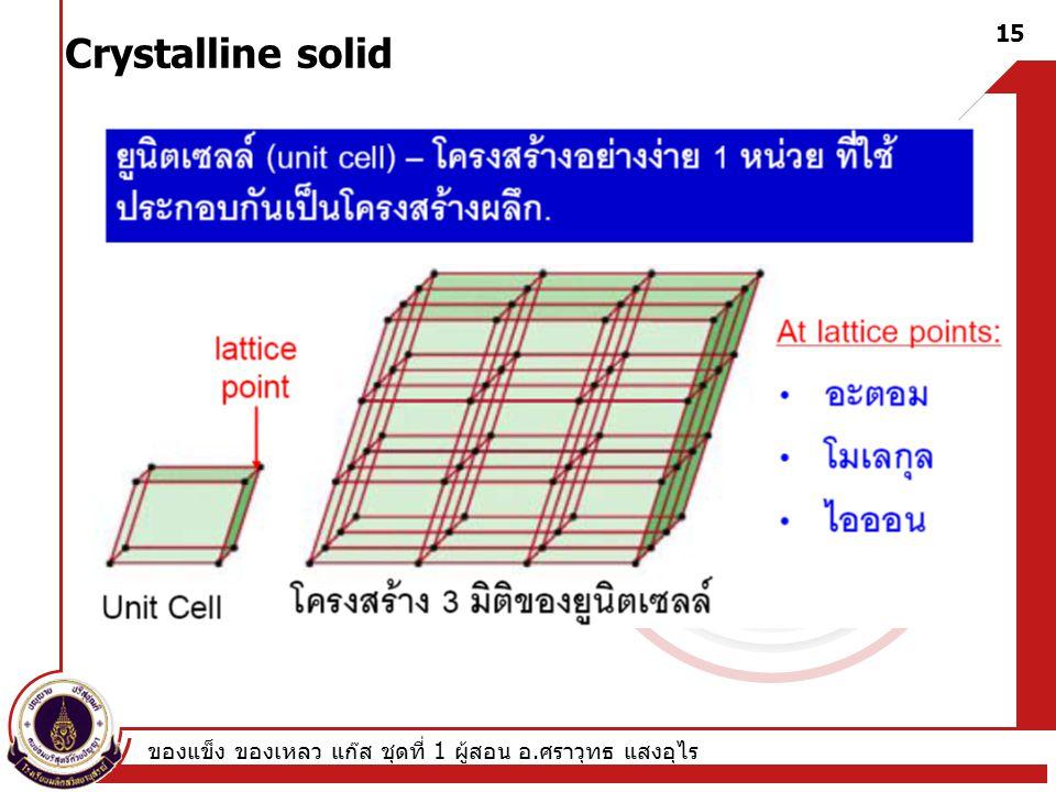 Crystalline solid ของแข็ง ของเหลว แก๊ส ชุดที่ 1 ผู้สอน อ.ศราวุทธ แสงอุไร
