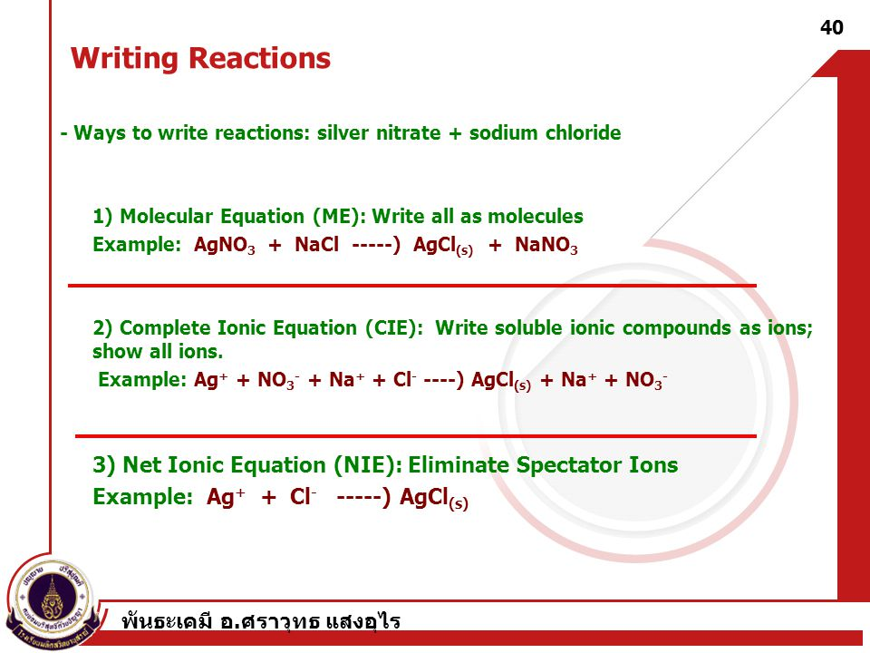 Writing Reactions - Ways to write reactions: silver nitrate + sodium chloride. 1) Molecular Equation (ME): Write all as molecules.