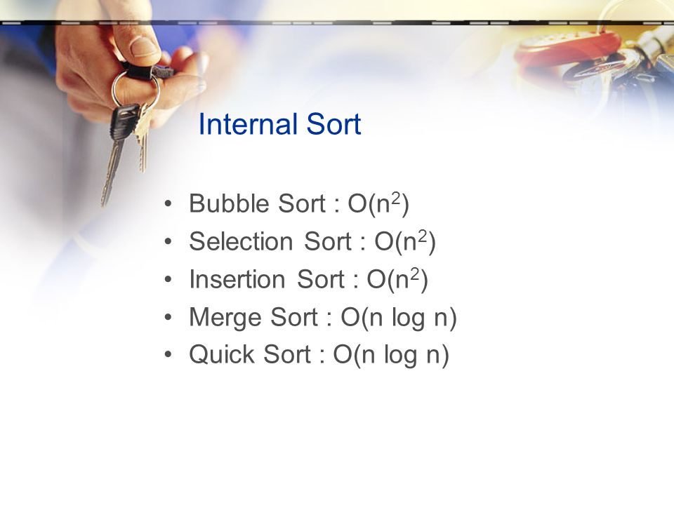 Internal Sort Bubble Sort : O(n2) Selection Sort : O(n2)