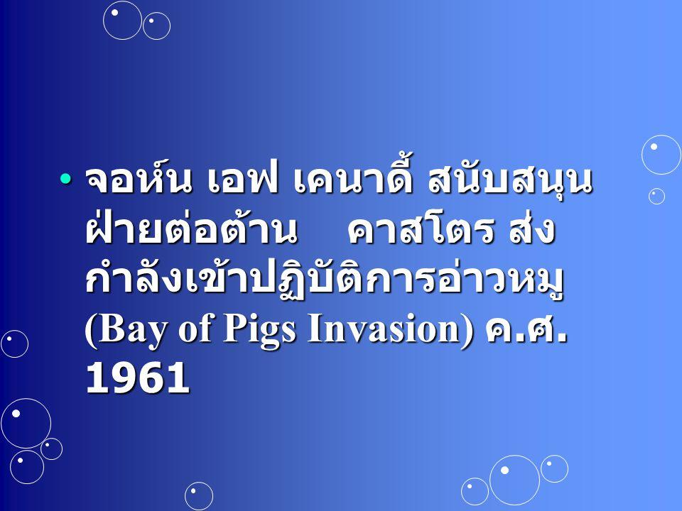 จอห์น เอฟ เคนาดี้ สนับสนุนฝ่ายต่อต้าน คาสโตร ส่งกำลังเข้าปฏิบัติการอ่าวหมู (Bay of Pigs Invasion) ค.ศ.