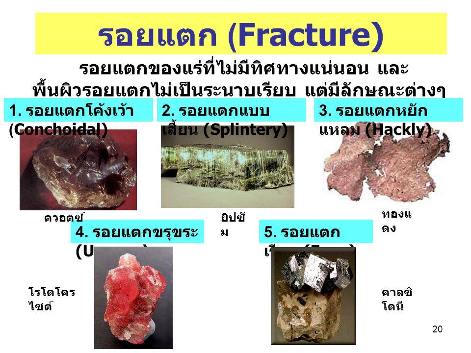 รอยแตก (Fracture) รอยแตกของแร่ที่ไม่มีทิศทางแน่นอน และพื้นผิวรอยแตกไม่เป็นระนาบเรียบ แต่มีลักษณะต่างๆ กัน.