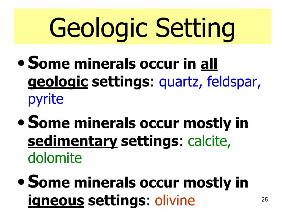 Geologic Setting Some minerals occur in all geologic settings: quartz, feldspar, pyrite.