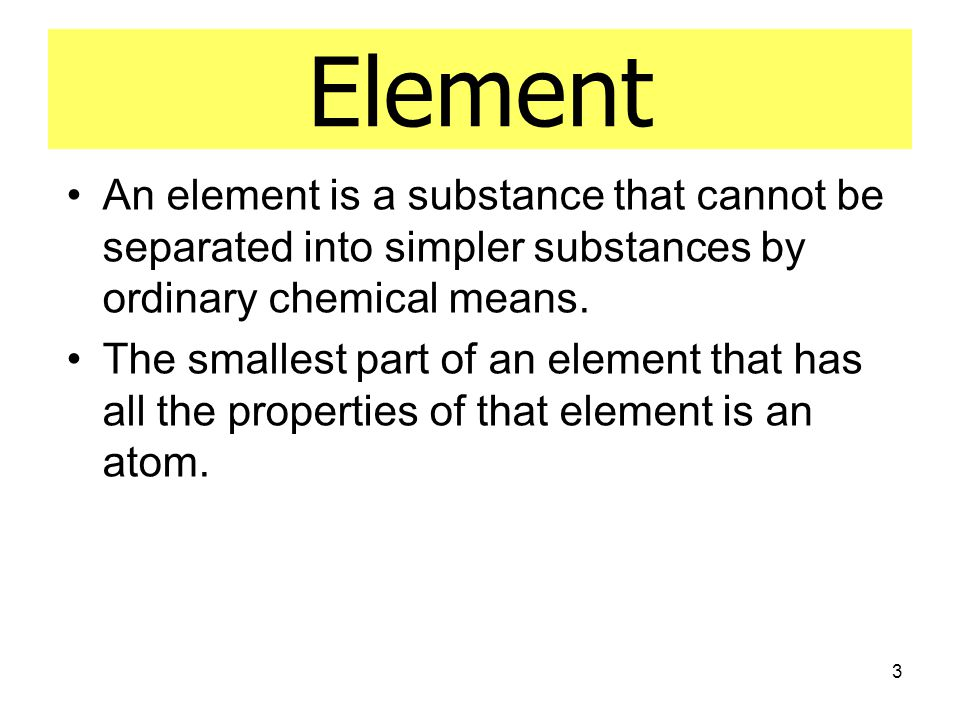 Element An element is a substance that cannot be separated into simpler substances by ordinary chemical means.
