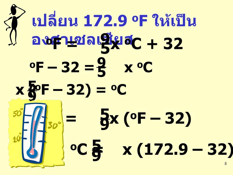 เปลี่ยน 172.9 oF ให้เป็นองศาเซลเซียส oF = x oC + 32 9 5