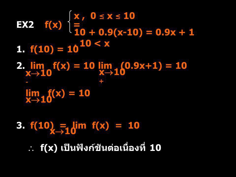 x , 0 ≤ x ≤ 10 10 + 0.9(x-10) = 0.9x + 1 , 10 < x. EX2 f(x) = 1. f(10) = 10. 2. lim f(x) = 10.