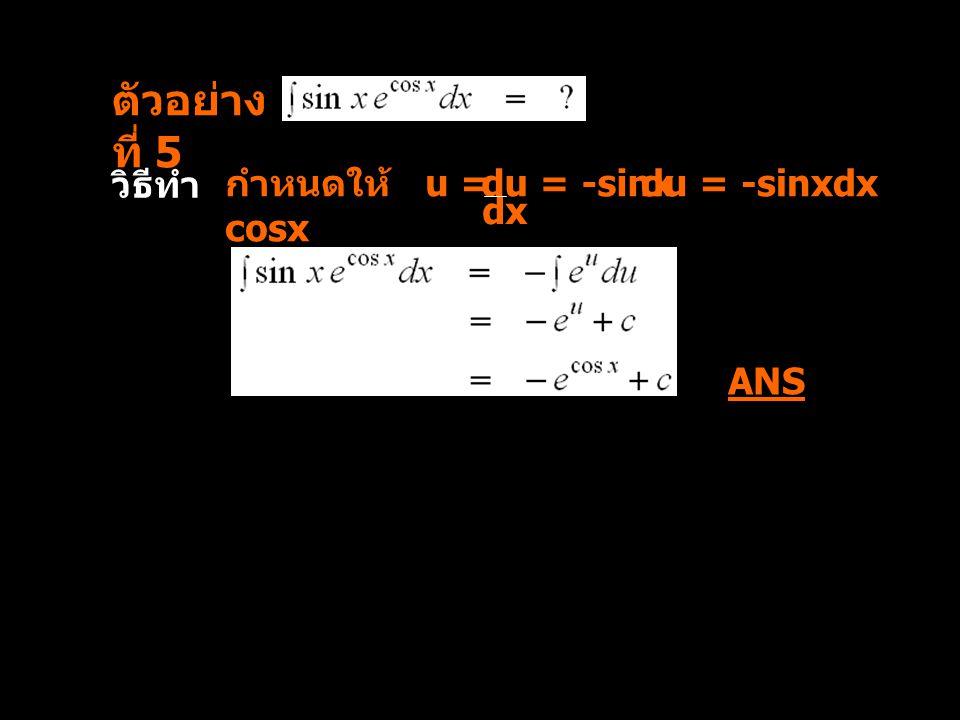 ตัวอย่างที่ 5 วิธีทำ กำหนดให้ u = cosx du = -sinx du = -sinxdx dx ANS