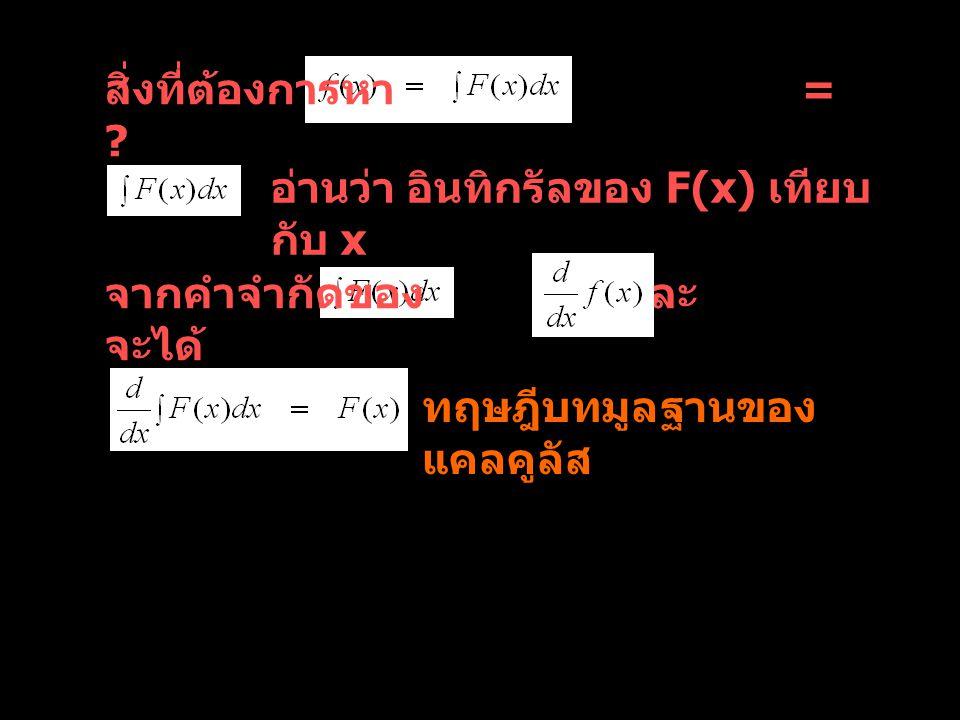 สิ่งที่ต้องการหา = อ่านว่า อินทิกรัลของ F(x) เทียบกับ x. จากคำจำกัดของ และ จะได้