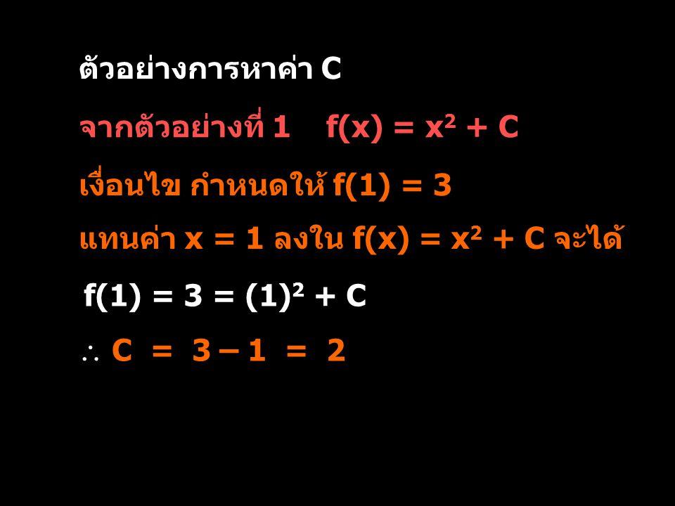 ตัวอย่างการหาค่า C จากตัวอย่างที่ 1 f(x) = x2 + C. เงื่อนไข กำหนดให้ f(1) = 3. แทนค่า x = 1 ลงใน f(x) = x2 + C จะได้