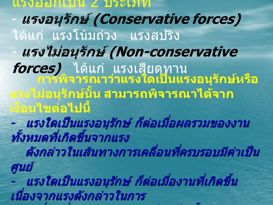 แรงออกเป็น 2 ประเภท - แรงอนุรักษ์ (Conservative forces) ได้แก่ แรงโน้มถ่วง แรงสปริง.