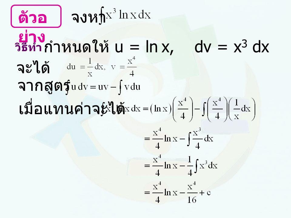 ตัวอย่าง จงหา กำหนดให้ u = ln x, dv = x3 dx จะได้ จากสูตร