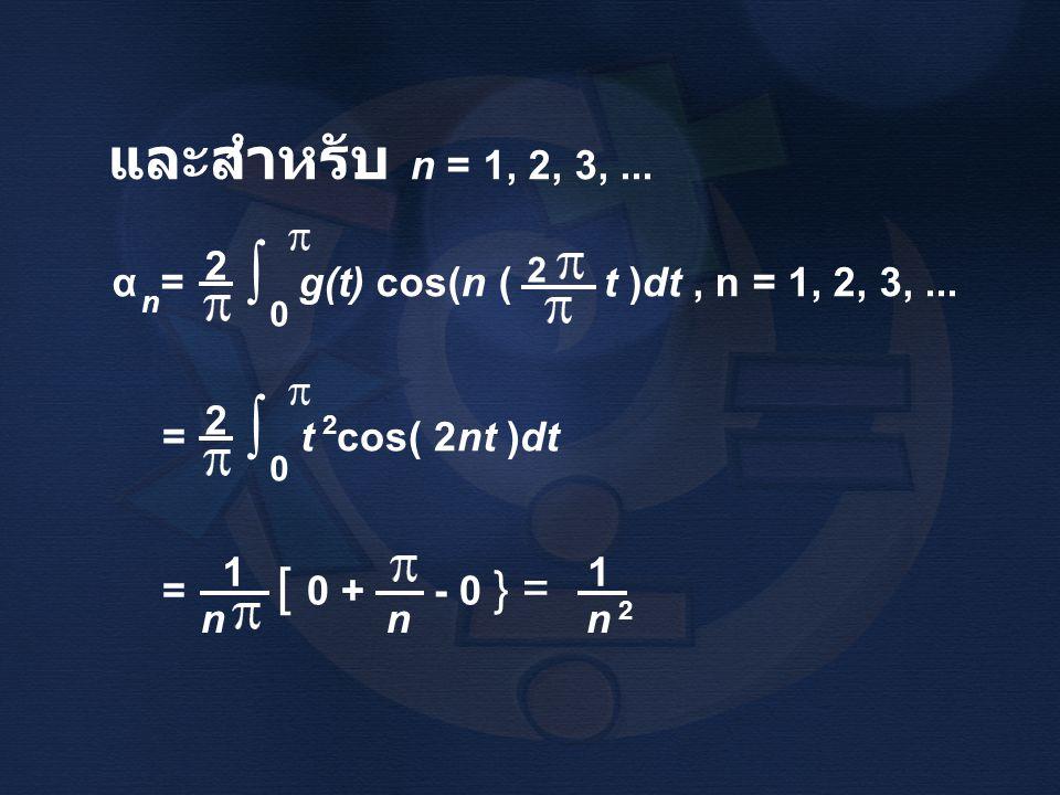 ∫ และสำหรับ n = 1, 2, 3, ... α = g(t) cos(n ( t )dt , n = 1, 2, 3, ...