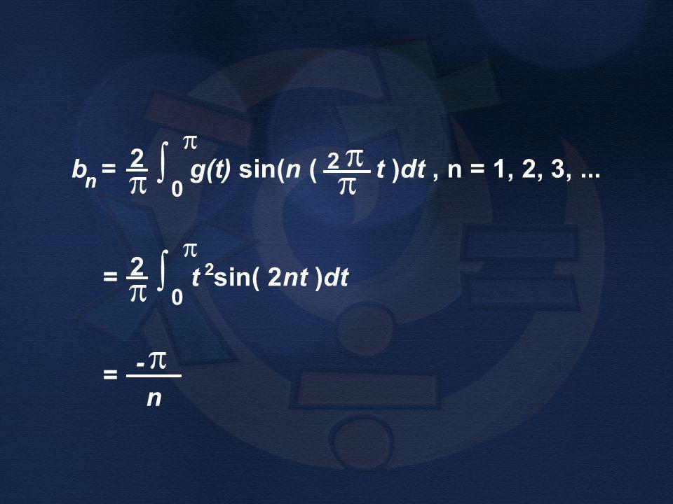 = t sin( 2nt )dt 2 ∫ b = g(t) sin(n ( t )dt , n = 1, 2, 3, ... n = -