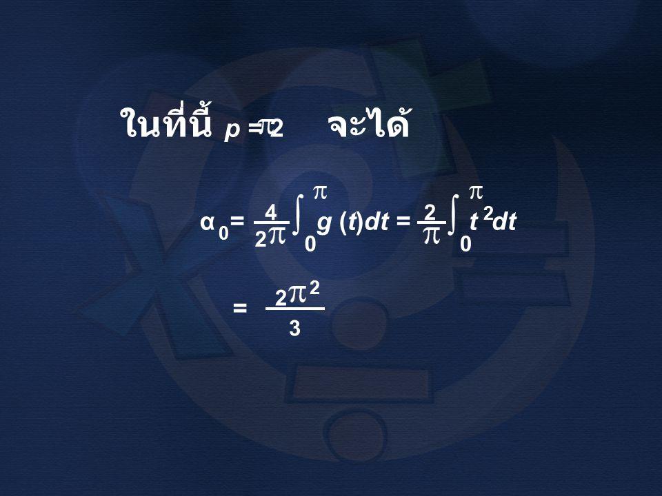 ในที่นี้ p = 2 จะได้ α = g (t)dt = t dt 4 2 ∫ = 3