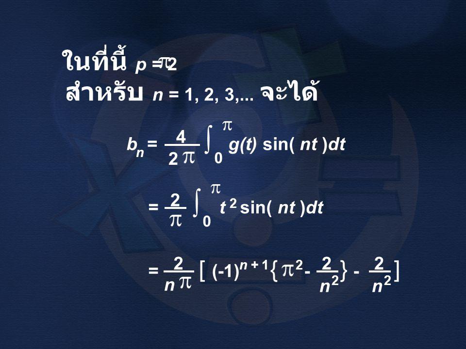∫ ในที่นี้ p = 2 สำหรับ n = 1, 2, 3,... จะได้ 4 b = g(t) sin( nt )dt 2