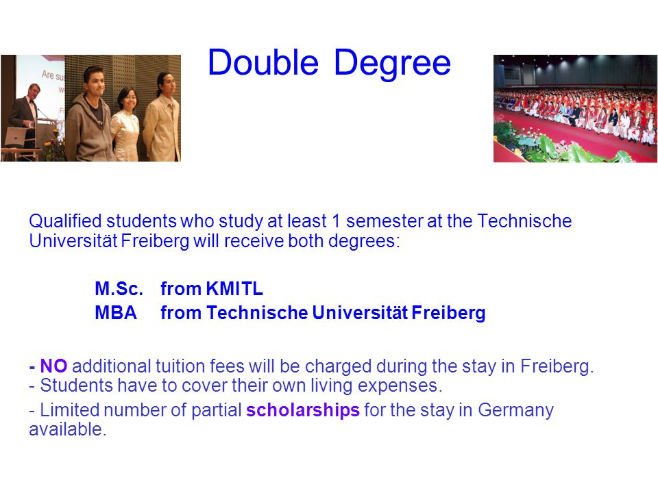 Double Degree Qualified students who study at least 1 semester at the Technische Universität Freiberg will receive both degrees: