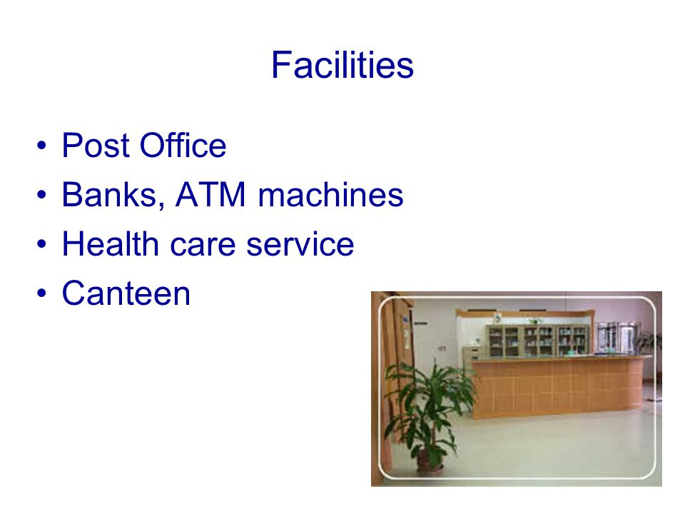 Facilities Post Office Banks, ATM machines Health care service Canteen