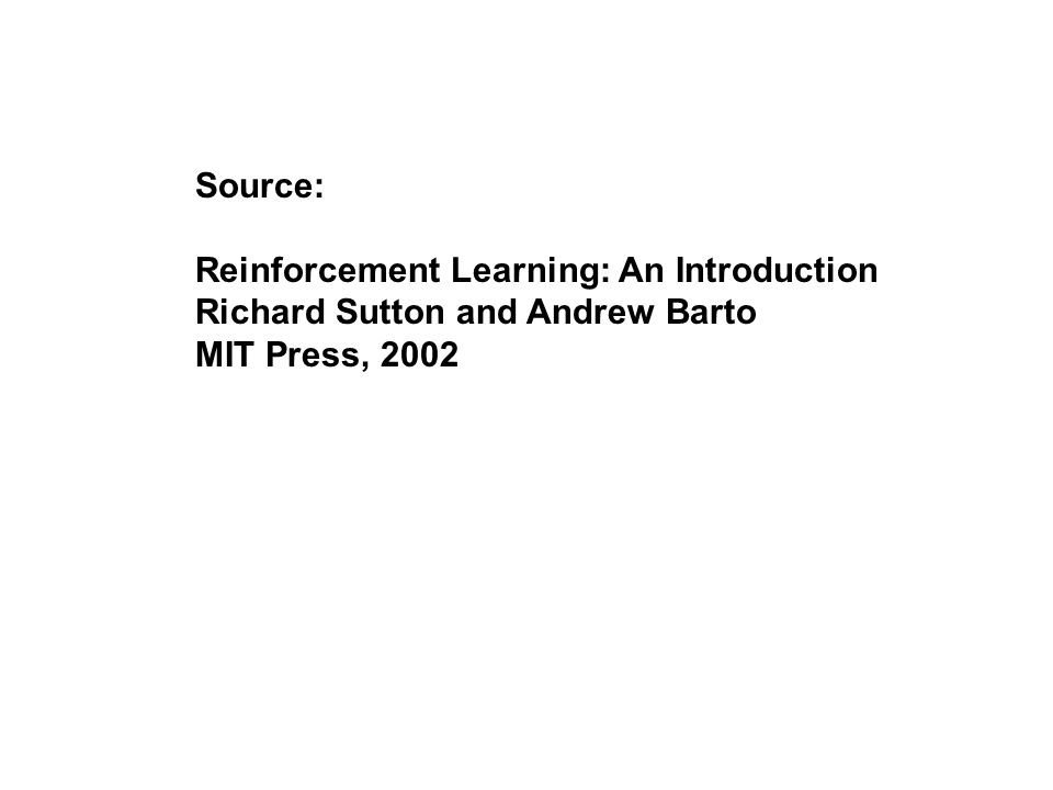 Source: Reinforcement Learning: An Introduction Richard Sutton and Andrew Barto MIT Press, 2002