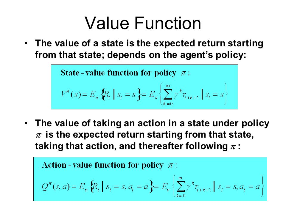 Value Function The value of a state is the expected return starting from that state; depends on the agent's policy: