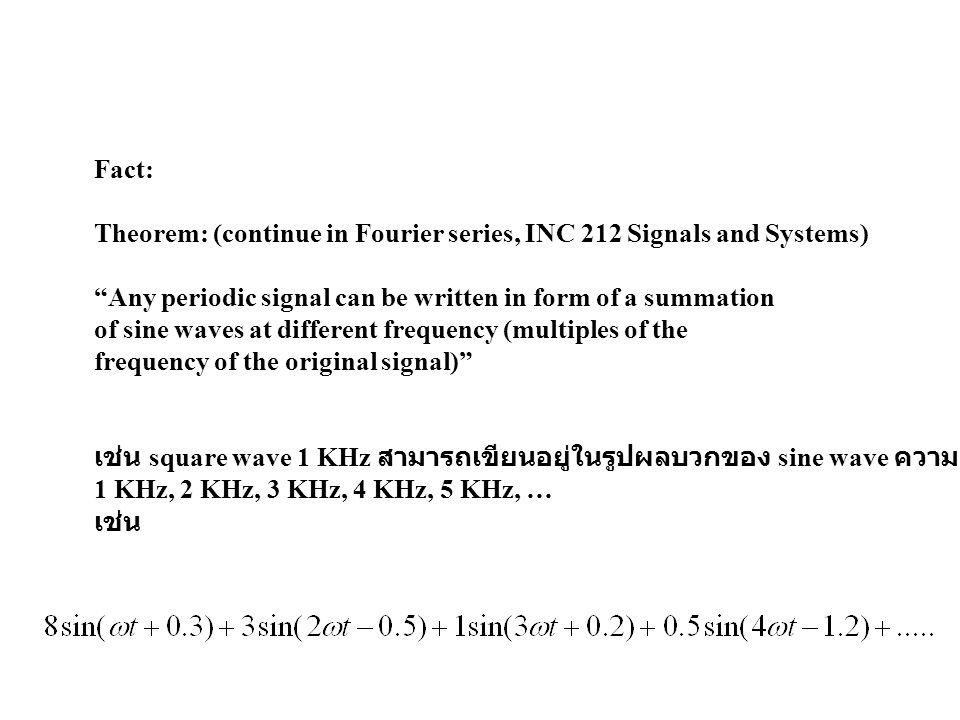 Fact: Theorem: (continue in Fourier series, INC 212 Signals and Systems) Any periodic signal can be written in form of a summation.