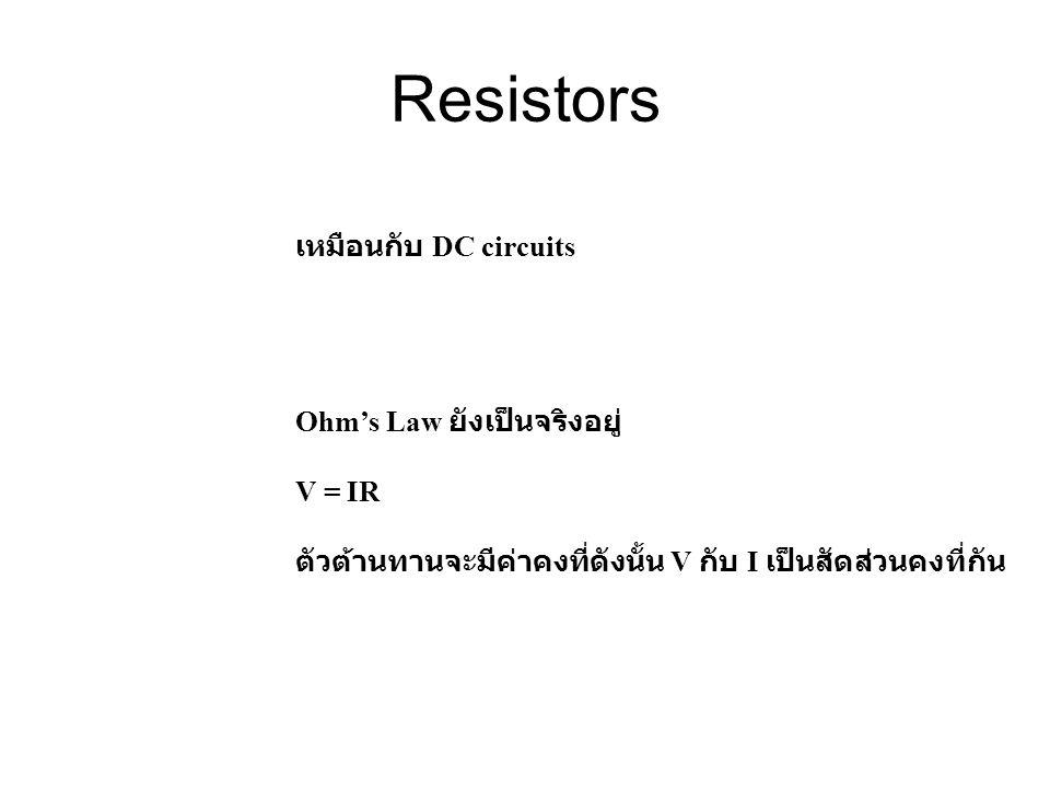 Resistors เหมือนกับ DC circuits Ohm's Law ยังเป็นจริงอยู่ V = IR