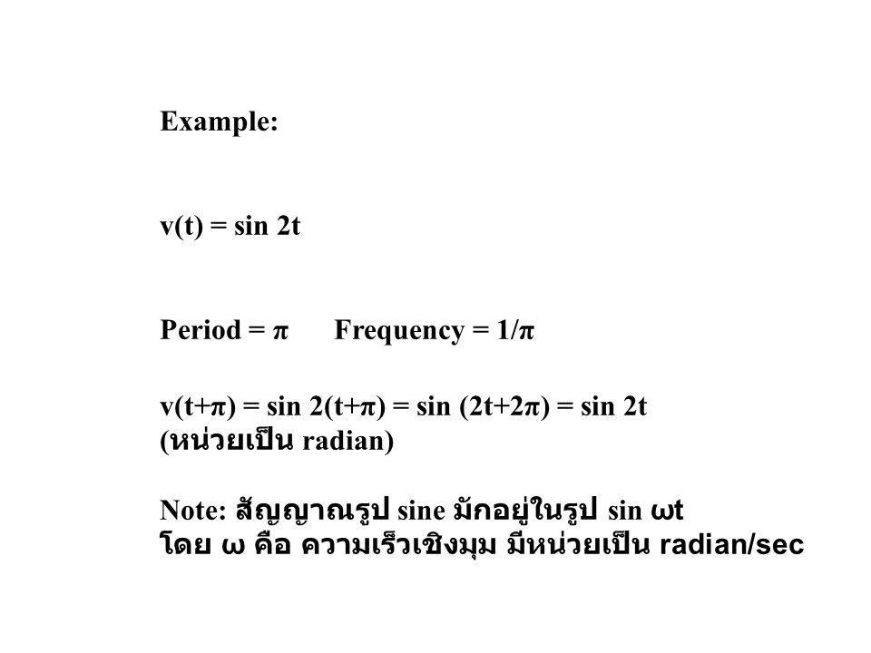 Example: v(t) = sin 2t. Period = π Frequency = 1/π. v(t+π) = sin 2(t+π) = sin (2t+2π) = sin 2t. (หน่วยเป็น radian)