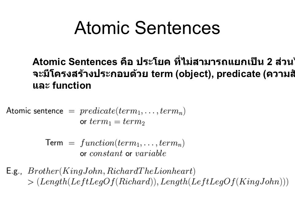 Atomic Sentences Atomic Sentences คือ ประโยค ที่ไม่สามารถแยกเป็น 2 ส่วนได้ จะมีโครงสร้างประกอบด้วย term (object), predicate (ความสัมพันธ์)