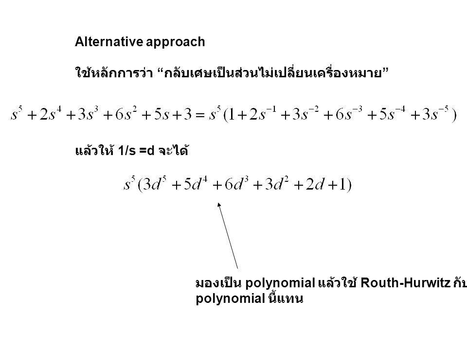 Alternative approach ใช้หลักการว่า กลับเศษเป็นส่วนไม่เปลี่ยนเครื่องหมาย แล้วให้ 1/s =d จะได้ มองเป็น polynomial แล้วใช้ Routh-Hurwitz กับ.
