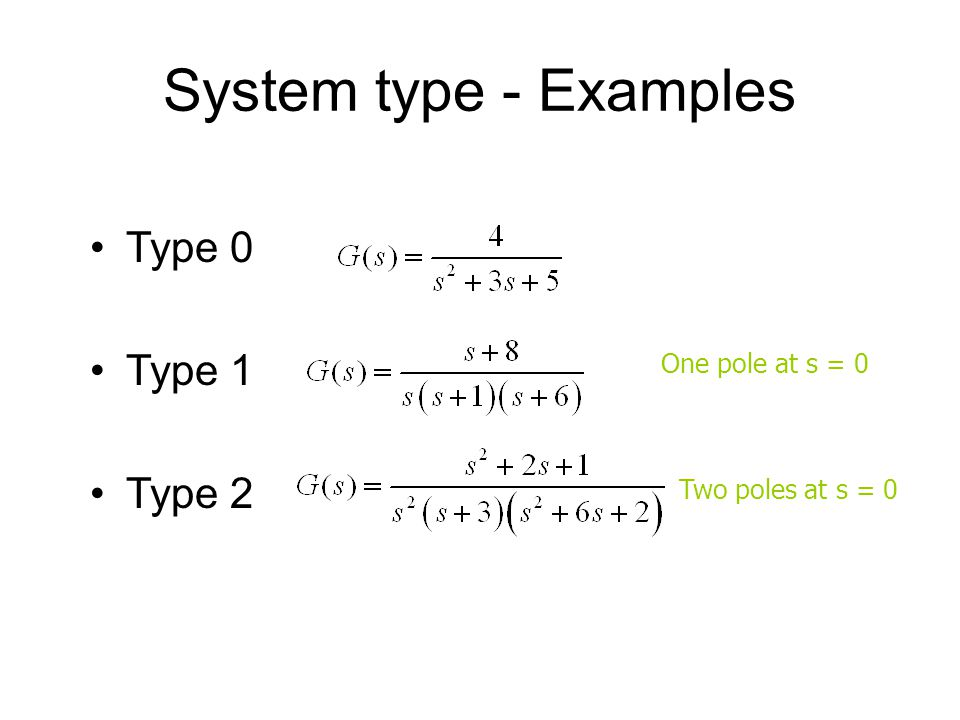 System type - Examples Type 0 Type 1 Type 2 One pole at s = 0