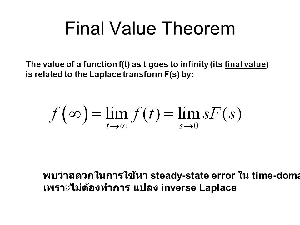 Final Value Theorem The value of a function f(t) as t goes to infinity (its final value) is related to the Laplace transform F(s) by: