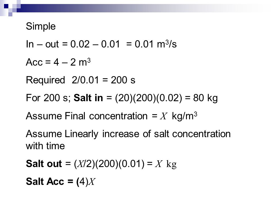 Simple In – out = 0.02 – 0.01 = 0.01 m3/s. Acc = 4 – 2 m3. Required 2/0.01 = 200 s. For 200 s; Salt in = (20)(200)(0.02) = 80 kg.