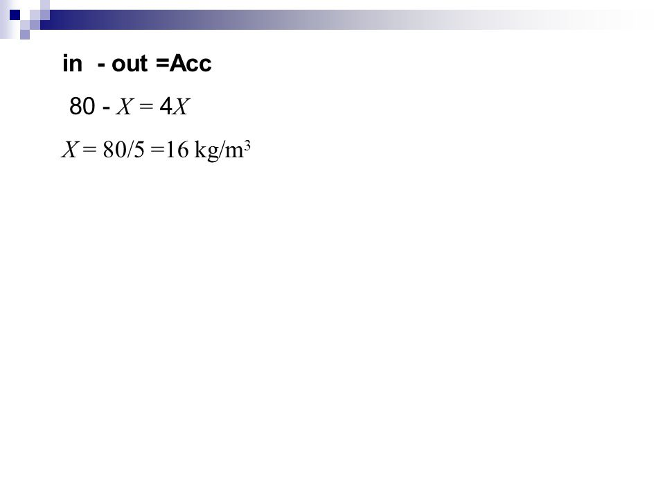 in - out =Acc 80 - X = 4X X = 80/5 =16 kg/m3